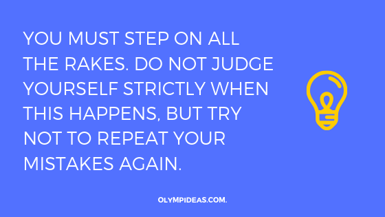 You MUST step on all the rakes. Do not judge yourself strictly when this happens, but try not to repeat your mistakes again.