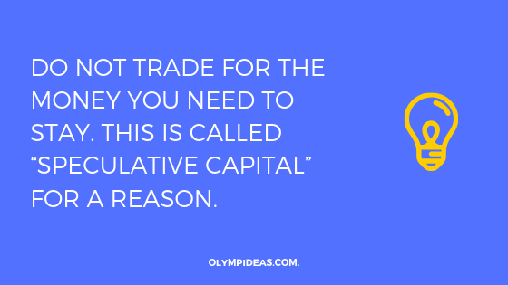 "Do not trade for the money you need to stay. This is called ""speculative capital"" for a reason."