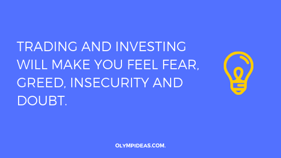 Trading and investing will make you feel fear, greed, insecurity and doubt.