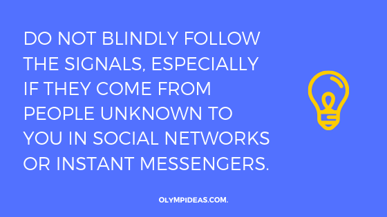 Do not blindly follow the signals, especially if they come from people unknown to you in social networks or instant messengers.