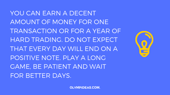 You can earn a decent amount of money for one transaction or for a year of hard trading. Do not expect that every day will end on a positive note. Play a long game, be patient and wait for better days.