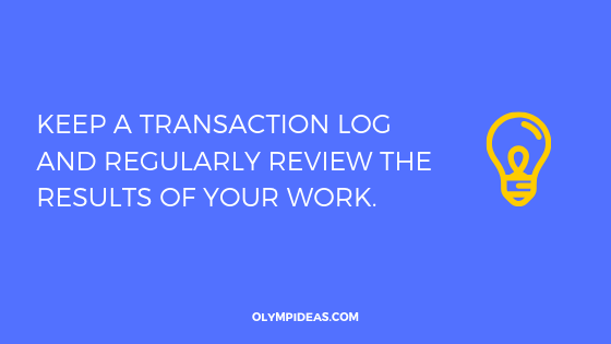 Keep a transaction log and regularly review the results of your work.