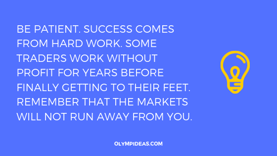 Be patient. Success comes from hard work. Some traders work without profit for years before finally getting to their feet. Remember that the markets will not run away from you.