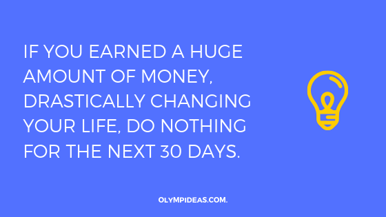 If you earned a huge amount of money, drastically changing your life, do nothing for the next 30 days.