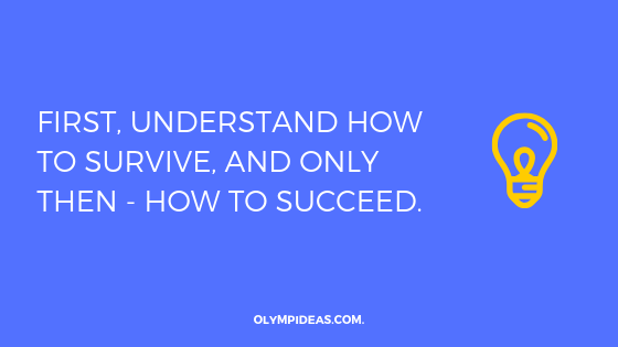 First, understand how to survive, and only then - how to succeed.