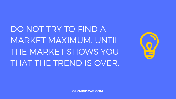 Do not try to find a market maximum. Until the market shows you that the trend is over.